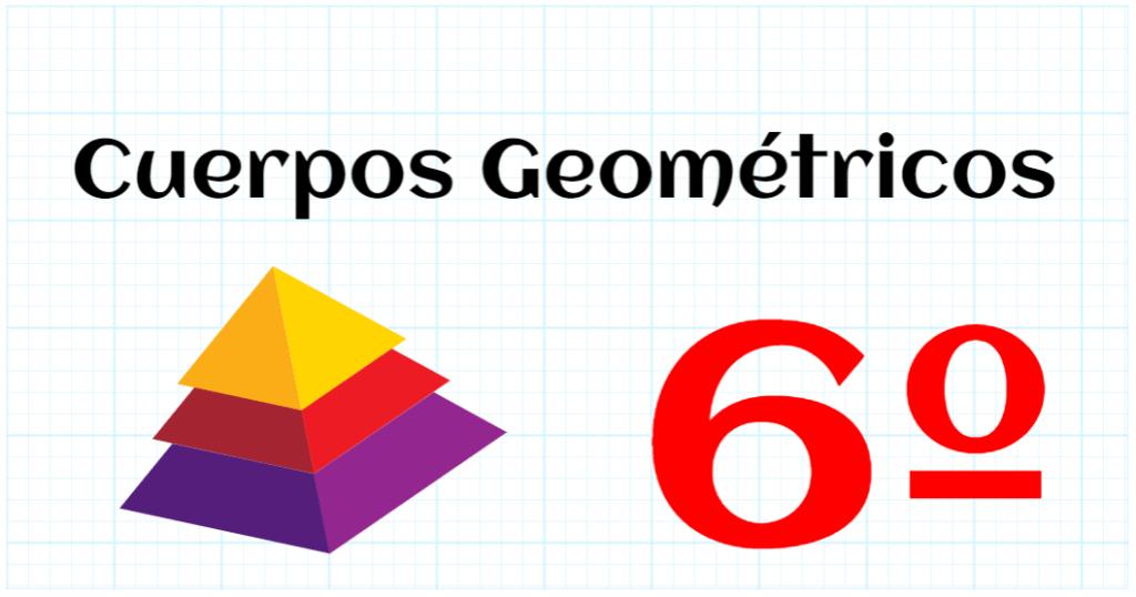 CUERPOS GEOMETRICOS - EDUCACION PRIMARIA 6º