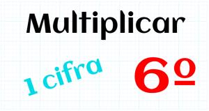 EDUCACION PRIMARIA 6º - MULTIPLICAR POR 1 CIFRA